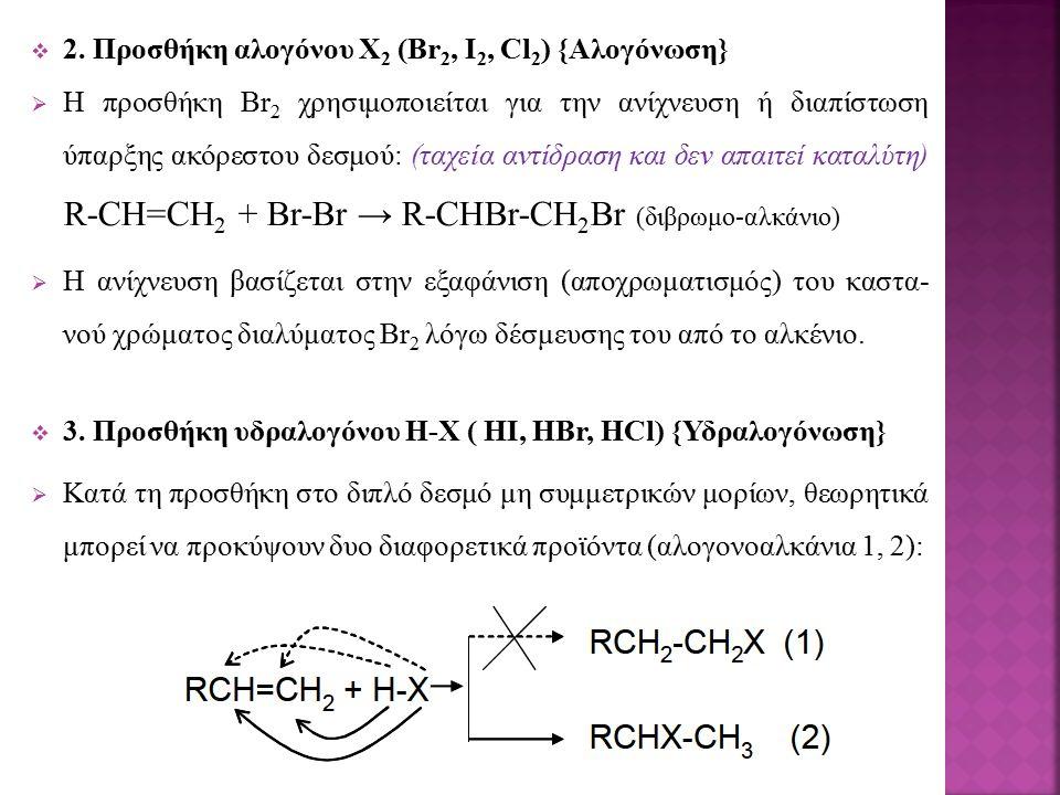  2. Προσθήκη αλογόνου Χ 2 (Br 2, I 2, Cl 2 ) {Αλογόνωση}  Η προσθήκη Br 2 χρησιμοποιείται για την ανίχνευση ή διαπίστωση ύπαρξης ακόρεστου δεσμού: (