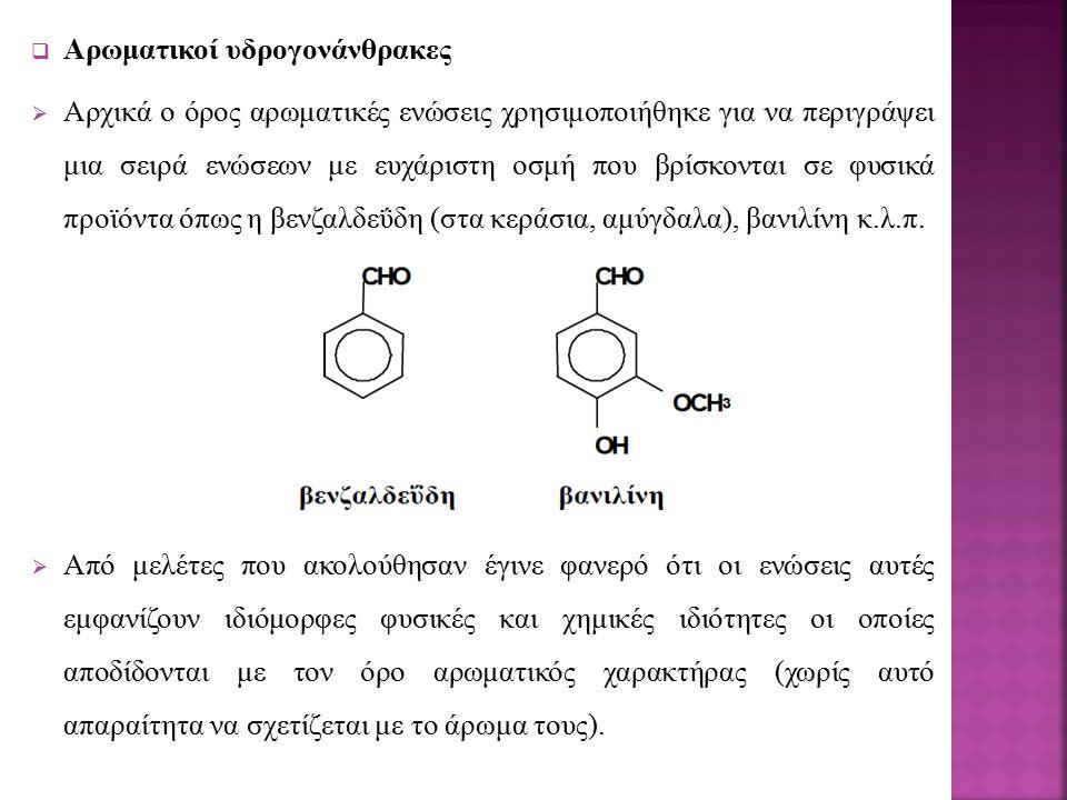  Αρωματικοί υδρογονάνθρακες  Αρχικά ο όρος αρωματικές ενώσεις χρησιμοποιήθηκε για να περιγράψει μια σειρά ενώσεων με ευχάριστη οσμή που βρίσκονται σε φυσικά προϊόντα όπως η βενζαλδεΰδη (στα κεράσια, αμύγδαλα), βανιλίνη κ.λ.π.