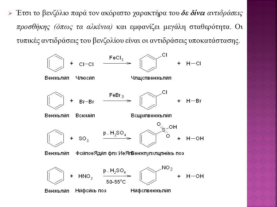  Έτσι το βενζόλιο παρά τον ακόρεστο χαρακτήρα του δε δίνει αντιδράσεις προσθήκης (όπως τα αλκένια) και εμφανίζει μεγάλη σταθερότητα. Οι τυπικές αντιδ
