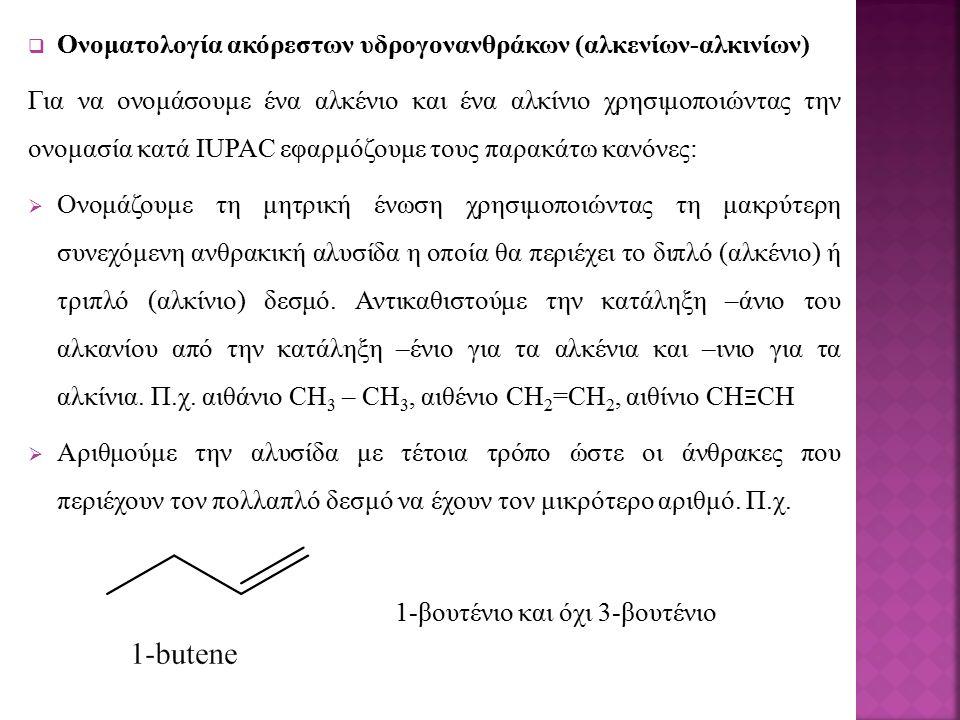  Ονοματολογία ακόρεστων υδρογονανθράκων (αλκενίων-αλκινίων) Για να ονομάσουμε ένα αλκένιο και ένα αλκίνιο χρησιμοποιώντας την ονομασία κατά IUPAC εφαρμόζουμε τους παρακάτω κανόνες:  Ονομάζουμε τη μητρική ένωση χρησιμοποιώντας τη μακρύτερη συνεχόμενη ανθρακική αλυσίδα η οποία θα περιέχει το διπλό (αλκένιο) ή τριπλό (αλκίνιο) δεσμό.