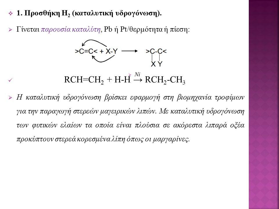  1. Προσθήκη Η 2 (καταλυτική υδρογόνωση).  Γίνεται παρουσία καταλύτη, Pb ή Pt/θερμότητα ή πίεση: RCH=CH 2 + H-H → RCH 2 -CH 3  Η καταλυτική υδρογόν