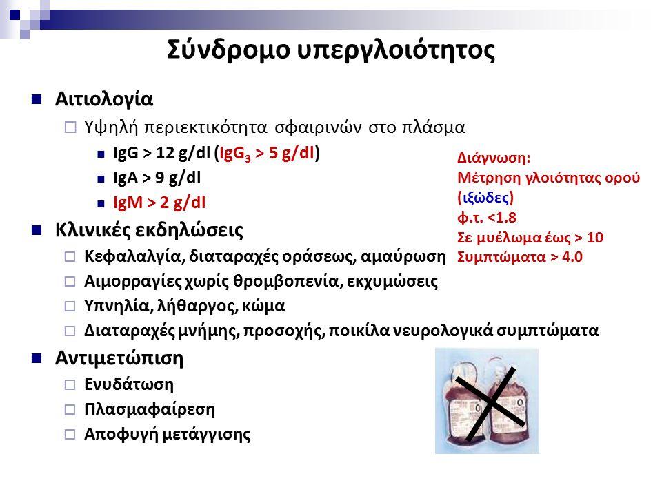 Σύνδρομο υπεργλοιότητος Αιτιολογία  Υψηλή περιεκτικότητα σφαιρινών στο πλάσμα IgG > 12 g/dl (IgG 3 > 5 g/dl) IgA > 9 g/dl IgM > 2 g/dl Κλινικές εκδηλώσεις  Κεφαλαλγία, διαταραχές οράσεως, αμαύρωση  Αιμορραγίες χωρίς θρομβοπενία, εκχυμώσεις  Υπνηλία, λήθαργος, κώμα  Διαταραχές μνήμης, προσοχής, ποικίλα νευρολογικά συμπτώματα Αντιμετώπιση  Ενυδάτωση  Πλασμαφαίρεση  Αποφυγή μετάγγισης Διάγνωση: Μέτρηση γλοιότητας ορού (ιξώδες) φ.τ.