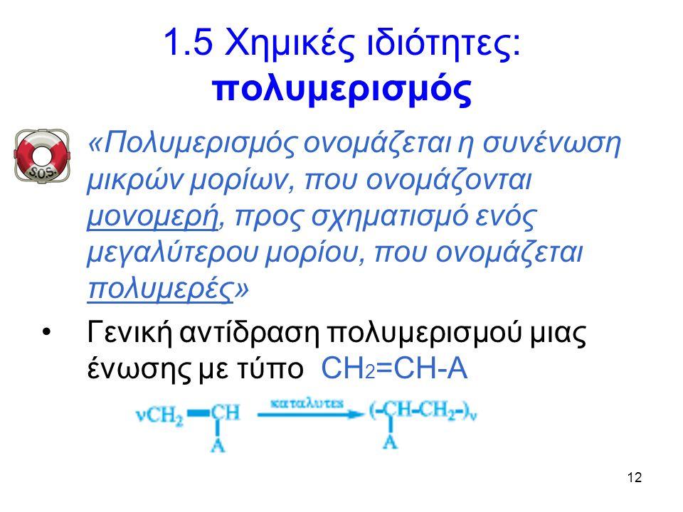 12 1.5 Χημικές ιδιότητες: πολυμερισμός «Πολυμερισμός ονομάζεται η συνένωση μικρών μορίων, που ονομάζονται μονομερή, προς σχηματισμό ενός μεγαλύτερου μορίου, που ονομάζεται πολυμερές» Γενική αντίδραση πολυμερισμού μιας ένωσης με τύπο CH 2 =CH-A