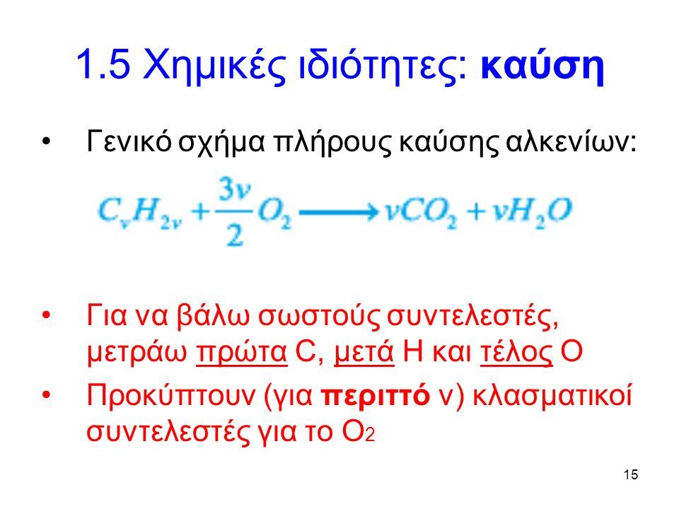 15 1.5 Χημικές ιδιότητες: καύση Γενικό σχήμα πλήρους καύσης αλκενίων: Για να βάλω σωστούς συντελεστές, μετράω πρώτα C, μετά Η και τέλος Ο Προκύπτουν (για περιττό ν) κλασματικοί συντελεστές για το Ο 2