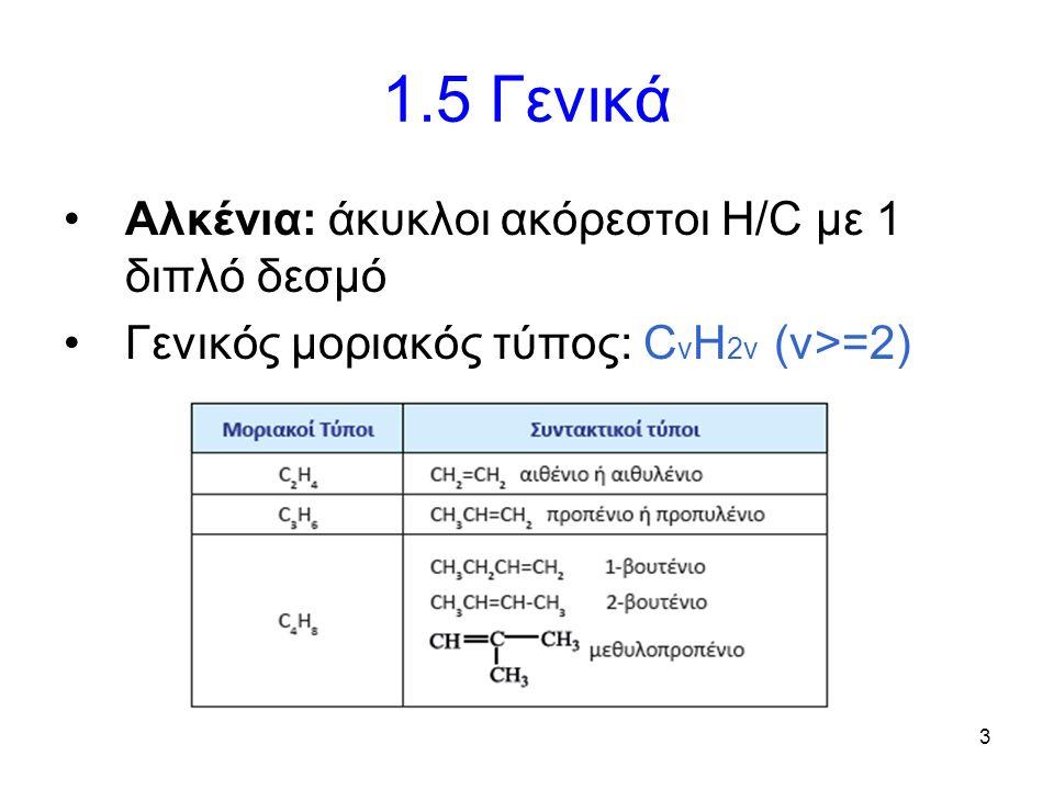 3 1.5 Γενικά Αλκένια: άκυκλοι ακόρεστοι Η/C με 1 διπλό δεσμό Γενικός μοριακός τύπος: C v H 2v (v>=2)