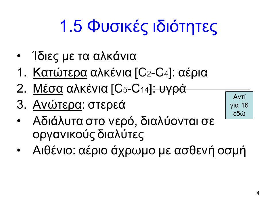 4 1.5 Φυσικές ιδιότητες Ίδιες με τα αλκάνια 1.Κατώτερα αλκένια [C 2 -C 4 ]: αέρια 2.Μέσα αλκένια [C 5 -C 14 ]: υγρά 3.Ανώτερα: στερεά Αδιάλυτα στο νερό, διαλύονται σε οργανικούς διαλύτες Αιθένιο: αέριο άχρωμο με ασθενή οσμή Αντί για 16 εδώ