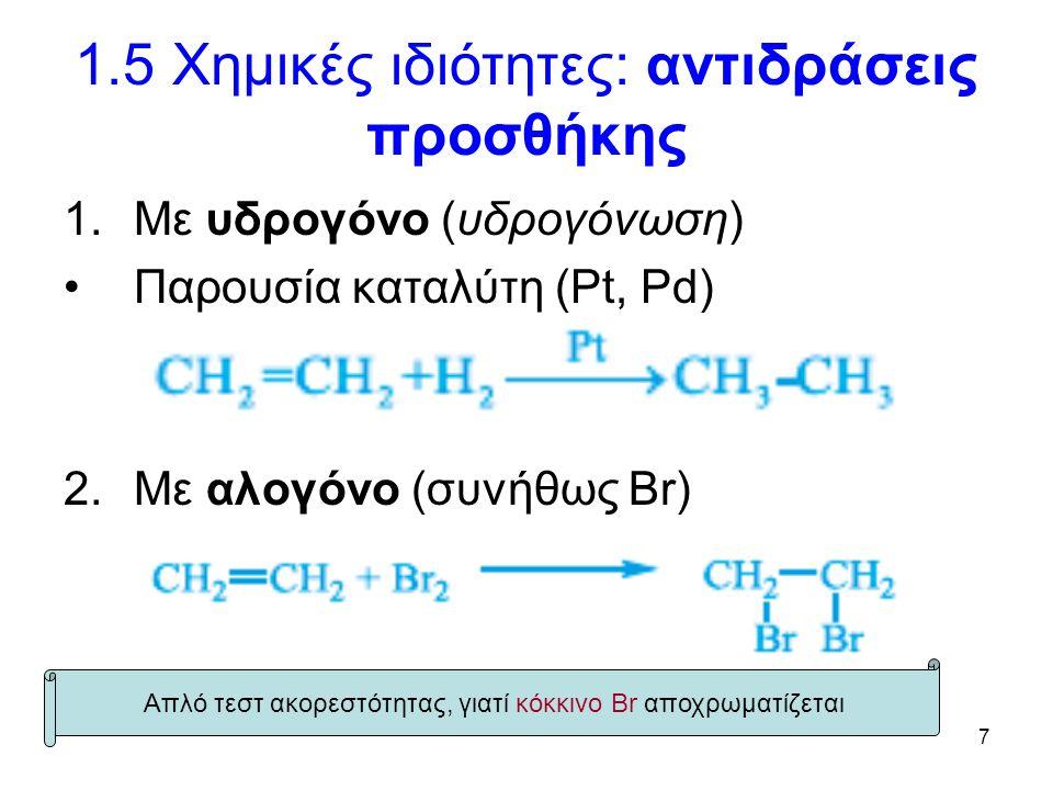 7 1.5 Χημικές ιδιότητες: αντιδράσεις προσθήκης 1.Με υδρογόνο (υδρογόνωση) Παρουσία καταλύτη (Pt, Pd) 2.Με αλογόνο (συνήθως Br) Απλό τεστ ακορεστότητας, γιατί κόκκινο Br αποχρωματίζεται