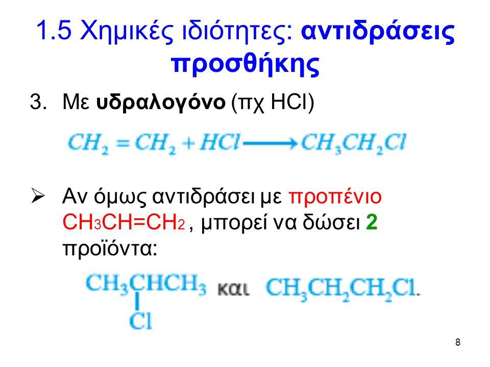 8 1.5 Χημικές ιδιότητες: αντιδράσεις προσθήκης 3.Με υδραλογόνο (πχ HCl)  Αν όμως αντιδράσει με προπένιο CH 3 CH=CH 2, μπορεί να δώσει 2 προϊόντα: