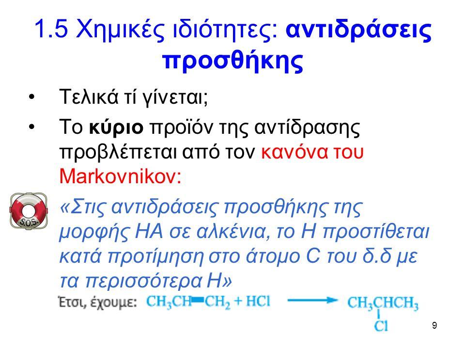 9 1.5 Χημικές ιδιότητες: αντιδράσεις προσθήκης Τελικά τί γίνεται; Το κύριο προϊόν της αντίδρασης προβλέπεται από τον κανόνα του Markovnikov: «Στις αντιδράσεις προσθήκης της μορφής ΗΑ σε αλκένια, το Η προστίθεται κατά προτίμηση στο άτομο C του δ.δ με τα περισσότερα Η»