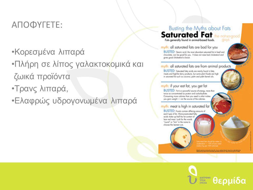 ΑΠΟΦΥΓΕΤΕ: Κορεσμένα λιπαρά Πλήρη σε λίπος γαλακτοκομικά και ζωικά προϊόντα Τρανς λιπαρά, Eλαφρώς υδρογονωμένα λιπαρά