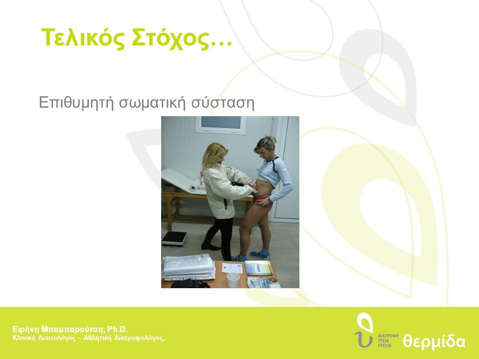Τελικός Στόχος… Επιθυμητή σωματική σύσταση Ειρήνη Μπαμπαρούτση, Ph.D. Κλινική Διαιτολόγος – Αθλητική Διατροφολόγος,