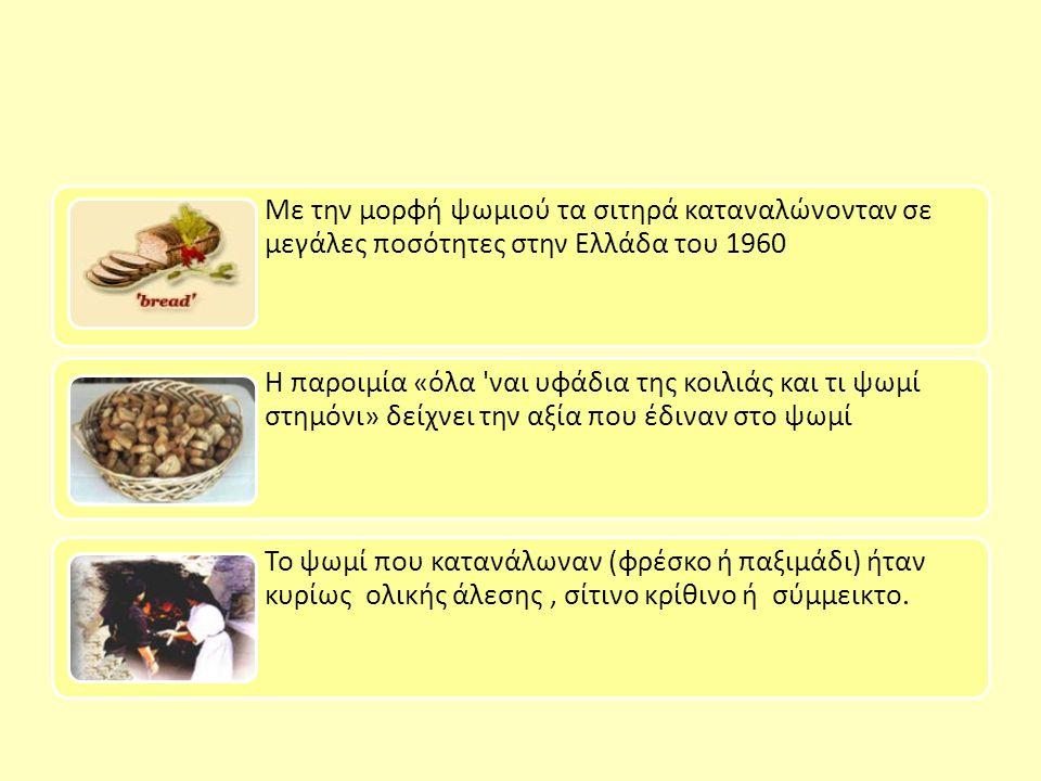 Με την μορφή ψωμιού τα σιτηρά καταναλώνονταν σε μεγάλες ποσότητες στην Ελλάδα του 1960 Η παροιμία «όλα ναι υφάδια της κοιλιάς και τι ψωμί στημόνι» δείχνει την αξία που έδιναν στο ψωμί Το ψωμί που κατανάλωναν (φρέσκο ή παξιμάδι) ήταν κυρίως ολικής άλεσης, σίτινο κρίθινο ή σύμμεικτο.