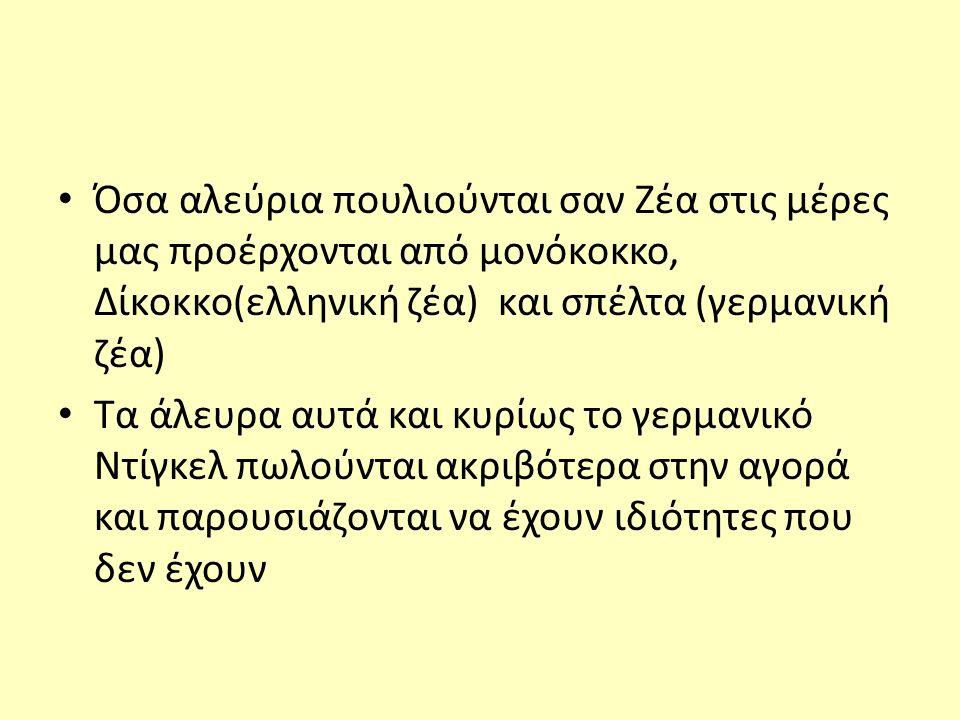 Όσα αλεύρια πουλιούνται σαν Ζέα στις μέρες μας προέρχονται από μονόκοκκο, Δίκοκκο(ελληνική ζέα) και σπέλτα (γερμανική ζέα) Τα άλευρα αυτά και κυρίως το γερμανικό Ντίγκελ πωλούνται ακριβότερα στην αγορά και παρουσιάζονται να έχουν ιδιότητες που δεν έχουν
