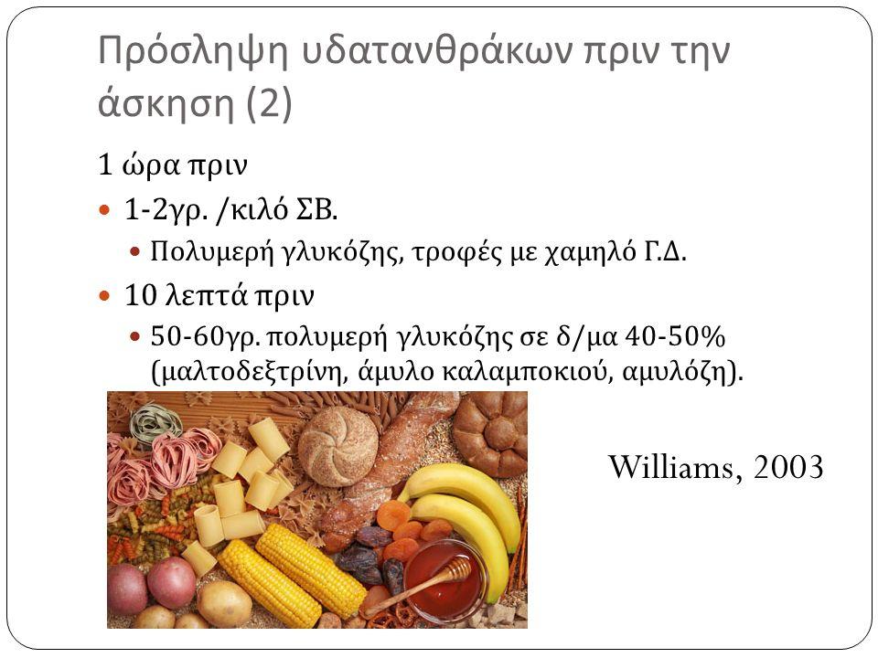 Πρόσληψη υδατανθράκων πριν την άσκηση (2) 1 ώρα πριν 1-2 γρ. / κιλό ΣΒ. Πολυμερή γλυκόζης, τροφές με χαμηλό Γ. Δ. 10 λεπτά πριν 50-60 γρ. πολυμερή γλυ