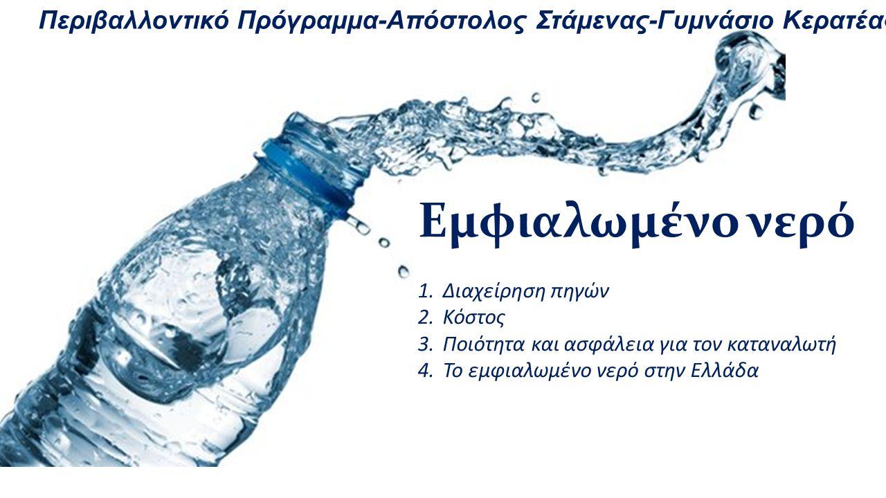 Εμφιαλωμένο νερό 1.Διαχείρηση πηγών 2.Κόστος 3.Ποιότητα και ασφάλεια για τον καταναλωτή 4.Το εμφιαλωμένο νερό στην Ελλάδα Περιβαλλοντικό Πρόγραμμα-Από
