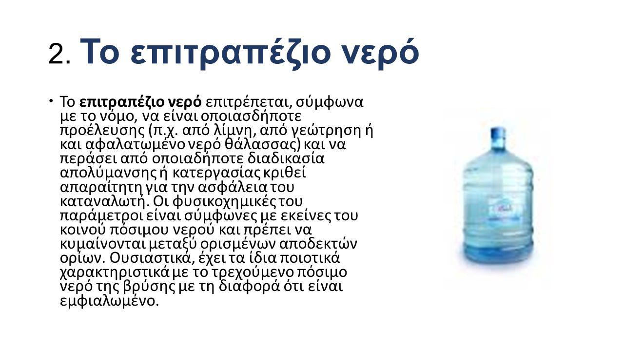 2. Το επιτραπέζιο νερό  Το επιτραπέζιο νερό επιτρέπεται, σύμφωνα με το νόμο, να είναι οποιασδήποτε προέλευσης (π.χ. από λίμνη, από γεώτρηση ή και αφα