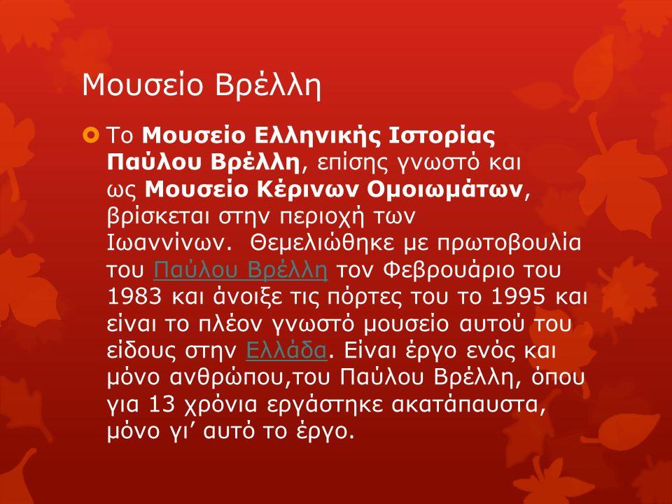 Μουσείο Βρέλλη  Το Μουσείο Ελληνικής Ιστορίας Παύλου Βρέλλη, επίσης γνωστό και ως Μουσείο Κέρινων Ομοιωμάτων, βρίσκεται στην περιοχή των Ιωαννίνων.
