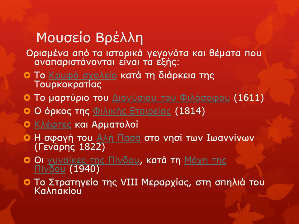 Μουσείο Βρέλλη Ορισμένα από τα ιστορικά γεγονότα και θέματα που αναπαριστάνονται είναι τα εξής:  Το Κρυφό σχολείο κατά τη διάρκεια της ΤουρκοκρατίαςΚρυφό σχολείο  Το μαρτύριο του Διονύσιου του Φιλόσοφου (1611)Διονύσιου του Φιλόσοφου  Ο όρκος της Φιλικής Εταιρείας (1814)Φιλικής Εταιρείας  Κλέφτες και Αρματολοί Κλέφτες  Η σφαγή του Αλή Πασά στο νησί των Ιωαννίνων (Γενάρης 1822)Αλή Πασά  Οι γυναίκες της Πίνδου, κατά τη Μάχη της Πίνδου (1940)γυναίκες της ΠίνδουΜάχη της Πίνδου  Το Στρατηγείο της VIII Μεραρχίας, στη σπηλιά του Καλπακίου