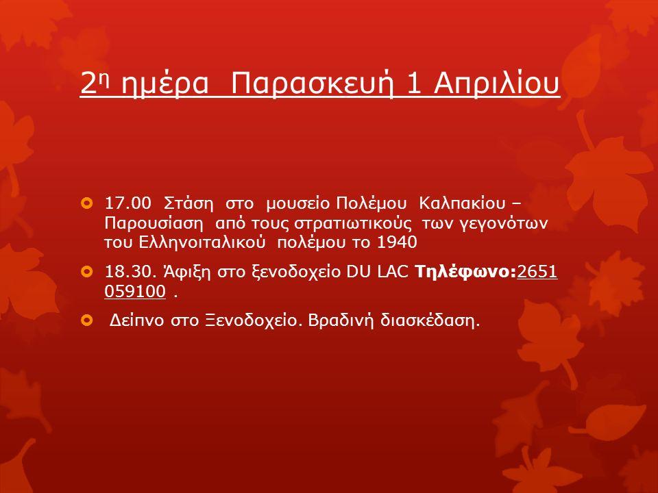 2 η ημέρα Παρασκευή 1 Απριλίου  17.00 Στάση στο μουσείο Πολέμου Καλπακίου – Παρουσίαση από τους στρατιωτικούς των γεγονότων του Ελληνοιταλικού πολέμου το 1940  18.30.
