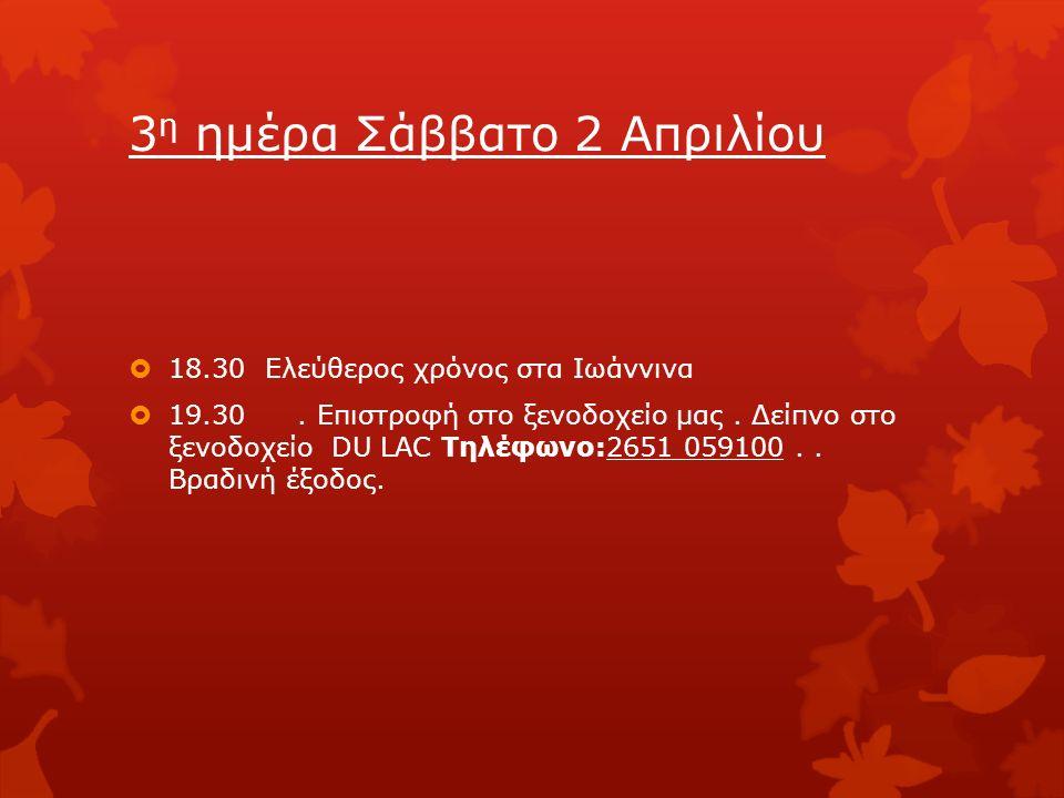 3 η ημέρα Σάββατο 2 Απριλίου  18.30 Ελεύθερος χρόνος στα Ιωάννινα  19.30.
