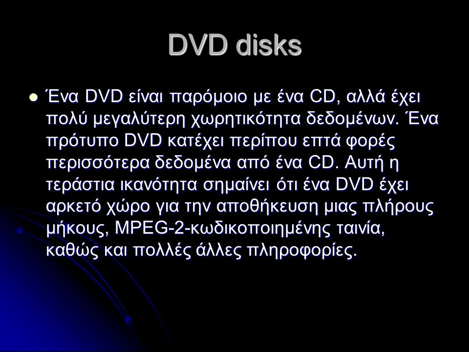 DVD disks Ένα DVD είναι παρόμοιο με ένα CD, αλλά έχει πολύ μεγαλύτερη χωρητικότητα δεδομένων. Ένα πρότυπο DVD κατέχει περίπου επτά φορές περισσότερα δ