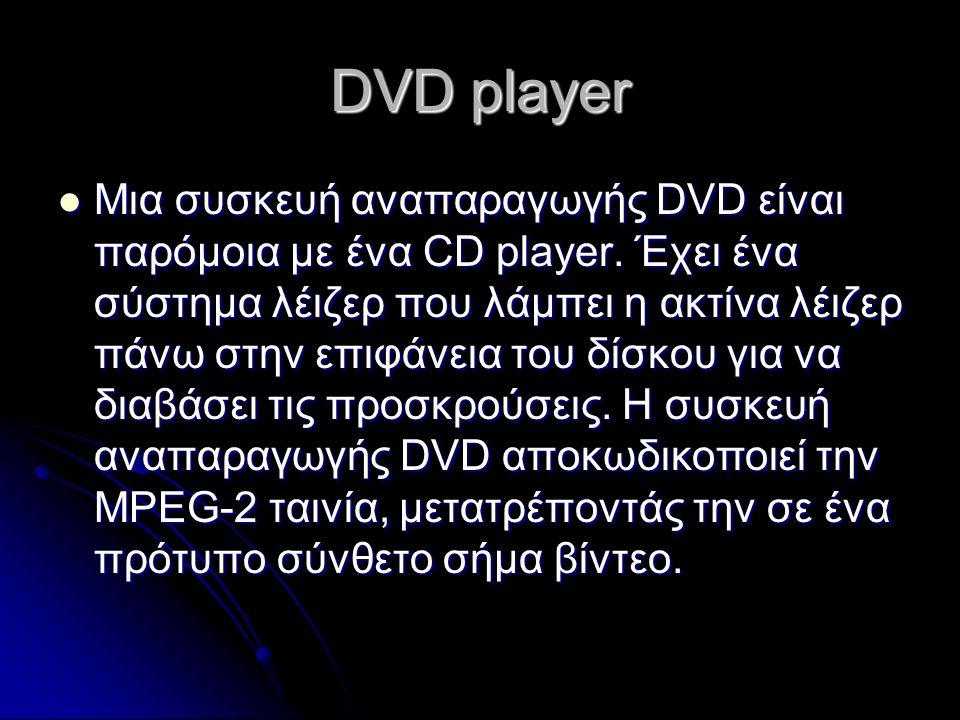 DVD player Μια συσκευή αναπαραγωγής DVD είναι παρόμοια με ένα CD player. Έχει ένα σύστημα λέιζερ που λάμπει η ακτίνα λέιζερ πάνω στην επιφάνεια του δί