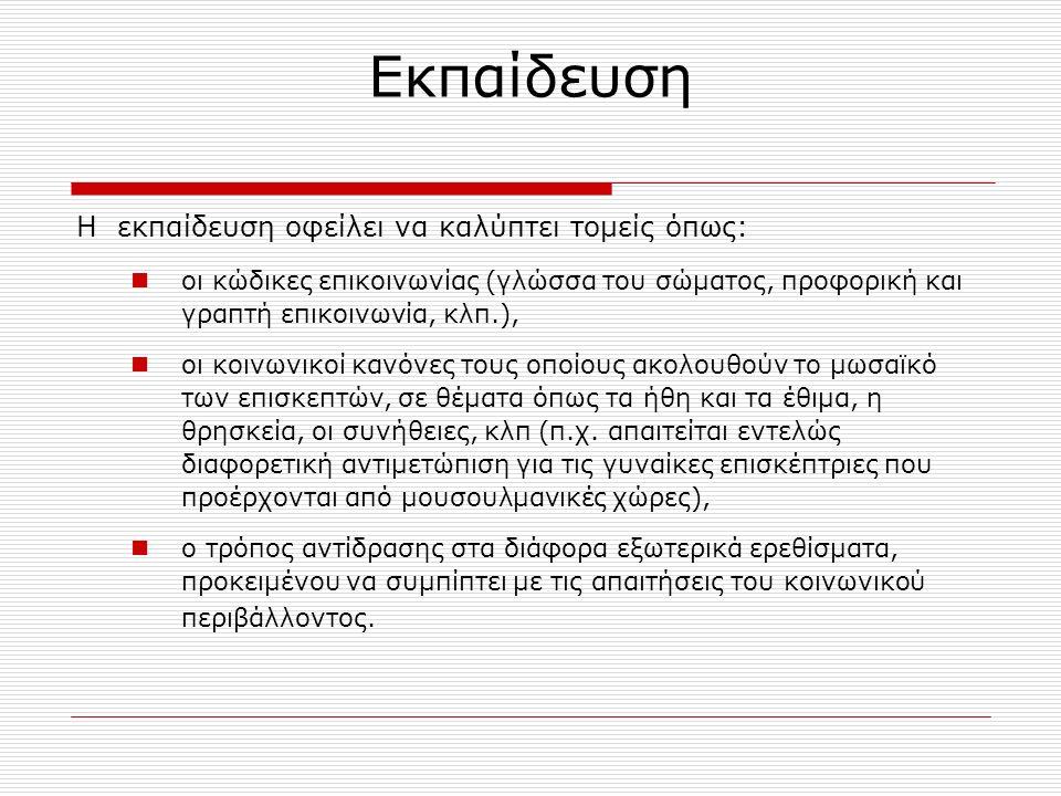Εκπαίδευση Η εκπαίδευση οφείλει να καλύπτει τομείς όπως: οι κώδικες επικοινωνίας (γλώσσα του σώματος, προφορική και γραπτή επικοινωνία, κλπ.), οι κοινωνικοί κανόνες τους οποίους ακολουθούν το μωσαϊκό των επισκεπτών, σε θέματα όπως τα ήθη και τα έθιμα, η θρησκεία, οι συνήθειες, κλπ (π.χ.
