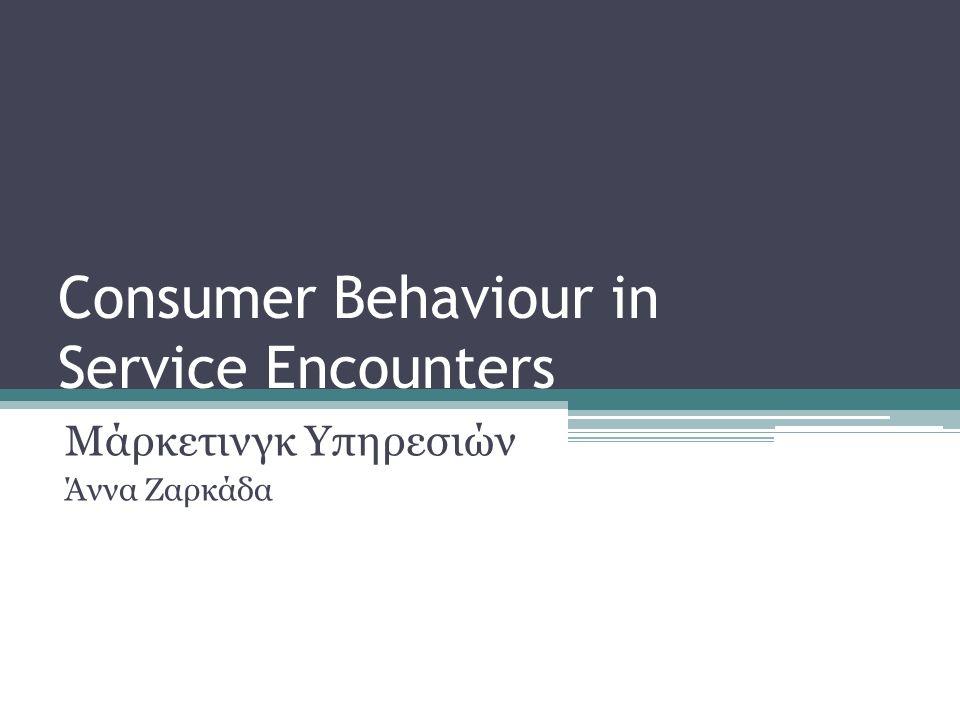 Consumer Behaviour in Service Encounters Μάρκετινγκ Υπηρεσιών Άννα Ζαρκάδα