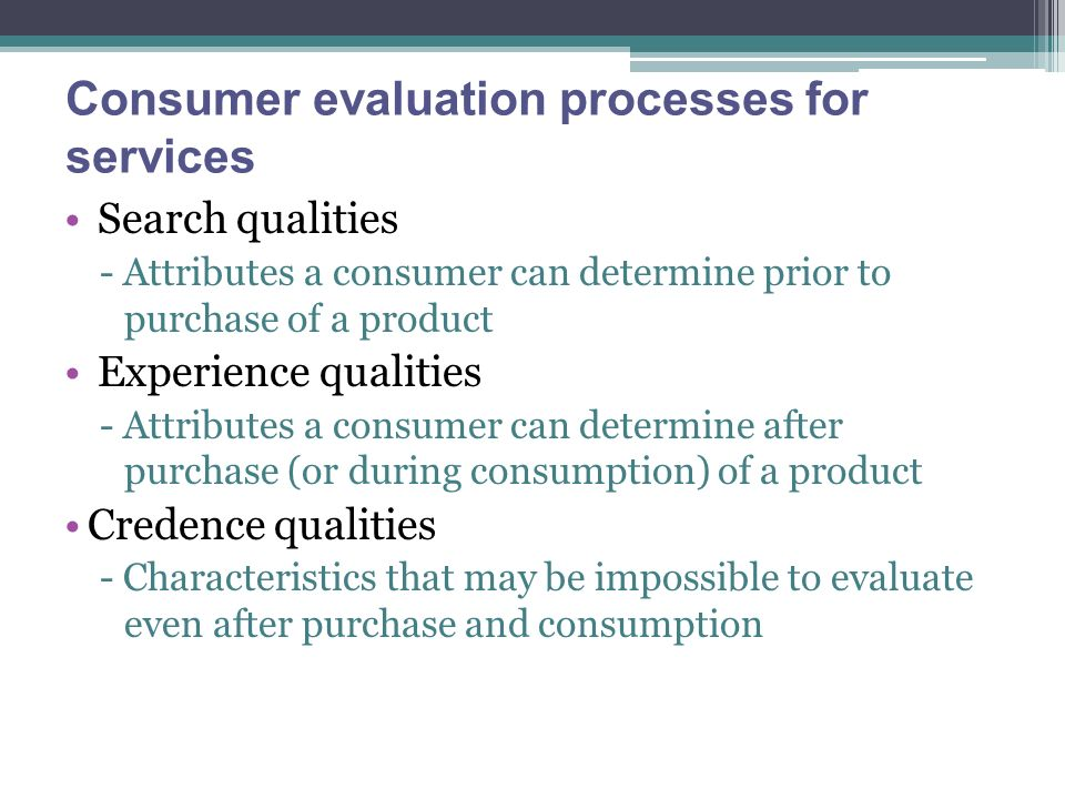 Consumer evaluation processes for services Search qualities - Attributes a consumer can determine prior to purchase of a product Experience qualities