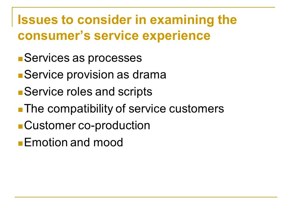 Issues to consider in examining the consumer's service experience Services as processes Service provision as drama Service roles and scripts The compa