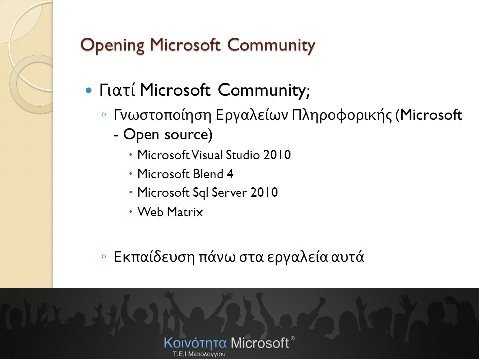 eBusiness Lab-www.ebusiness-lab.gr Opening Microsoft Community Γιατί Microsoft Community; ◦ Γνωστοποίηση Εργαλείων Πληροφορικής (Microsoft - Open source)  Microsoft Visual Studio 2010  Microsoft Blend 4  Microsoft Sql Server 2010  Web Matrix ◦ Εκπαίδευση πάνω στα εργαλεία αυτά
