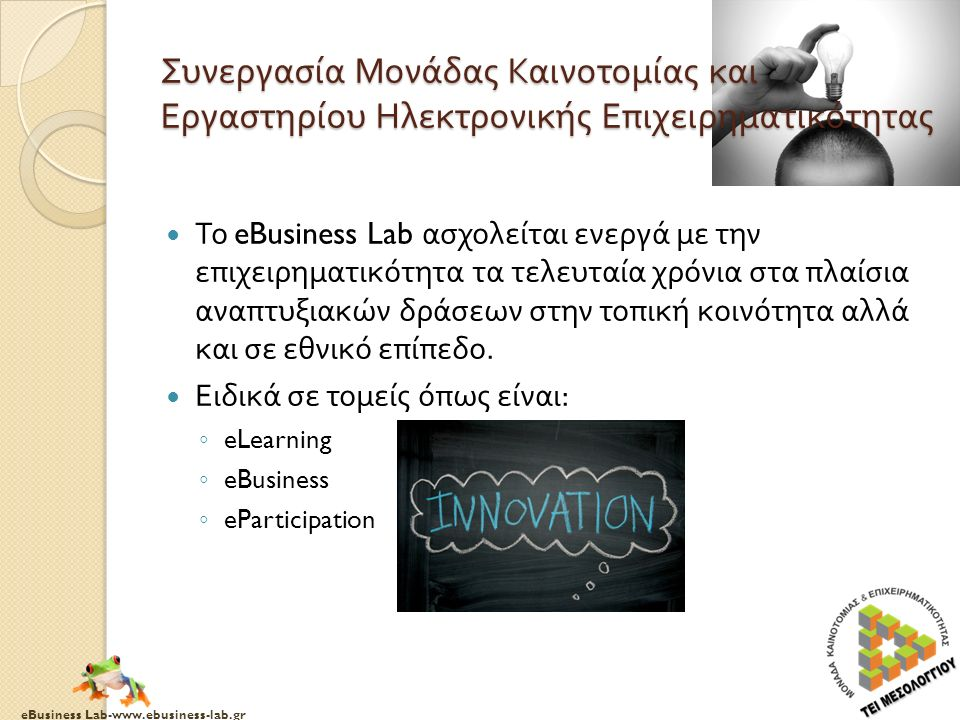 eBusiness Lab-www.ebusiness-lab.gr Το eBusiness Lab ασχολείται ενεργά με την επιχειρηματικότητα τα τελευταία χρόνια στα πλαίσια αναπτυξιακών δράσεων στην τοπική κοινότητα αλλά και σε εθνικό επίπεδο.