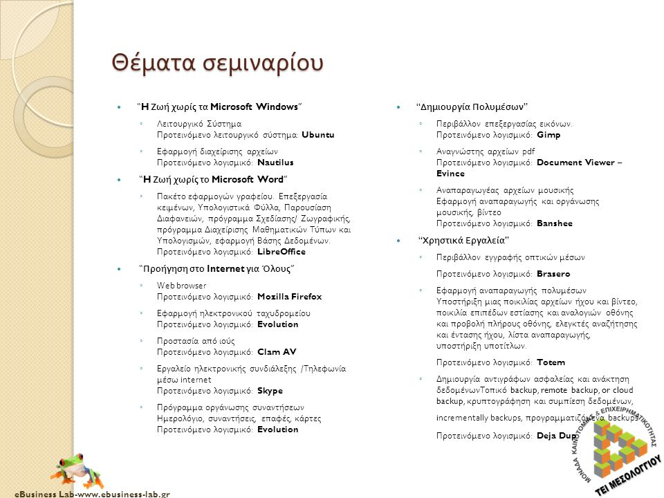 eBusiness Lab-www.ebusiness-lab.gr Θέματα σεμιναρίου H Ζωή χωρίς τα Microsoft Windows ◦ Λειτουργικό Σύστημα Προτεινόμενο λειτουργικό σύστημα : Ubuntu ◦ Εφαρμογή διαχείρισης αρχείων Προτεινόμενο λογισμικό : Nautilus H Ζωή χωρίς το Microsoft Word ◦ Πακέτο εφαρμογών γραφείου.