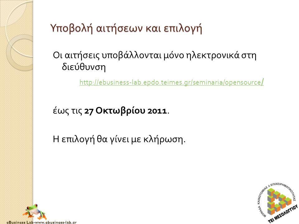 eBusiness Lab-www.ebusiness-lab.gr Υποβολή αιτήσεων και επιλογή Οι αιτήσεις υποβάλλονται μόνο ηλεκτρονικά στη διεύθυνση http://ebusiness-lab.epdo.teimes.gr/seminaria/opensource / http://ebusiness-lab.epdo.teimes.gr/seminaria/opensource / έως τις 27 Οκτωβρίου 2011.