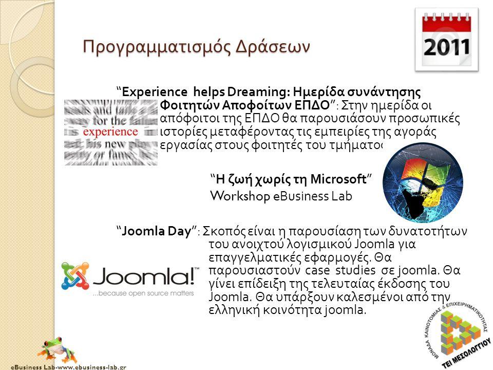 eBusiness Lab-www.ebusiness-lab.gr Προγραμματισμός Δράσεων Experience helps Dreaming: Ημερίδα συνάντησης Φοιτητών Αποφοίτων ΕΠΔΟ : Στην ημερίδα οι απόφοιτοι της ΕΠΔΟ θα παρουσιάσουν προσωπικές ιστορίες μεταφέροντας τις εμπειρίες της αγοράς εργασίας στους φοιτητές του τμήματος Η ζωή χωρίς τη Microsoft Workshop eBusiness Lab Joomla Day : Σκοπός είναι η παρουσίαση των δυνατοτήτων του ανοιχτού λογισμικού Joomla για επαγγελματικές εφαρμογές.