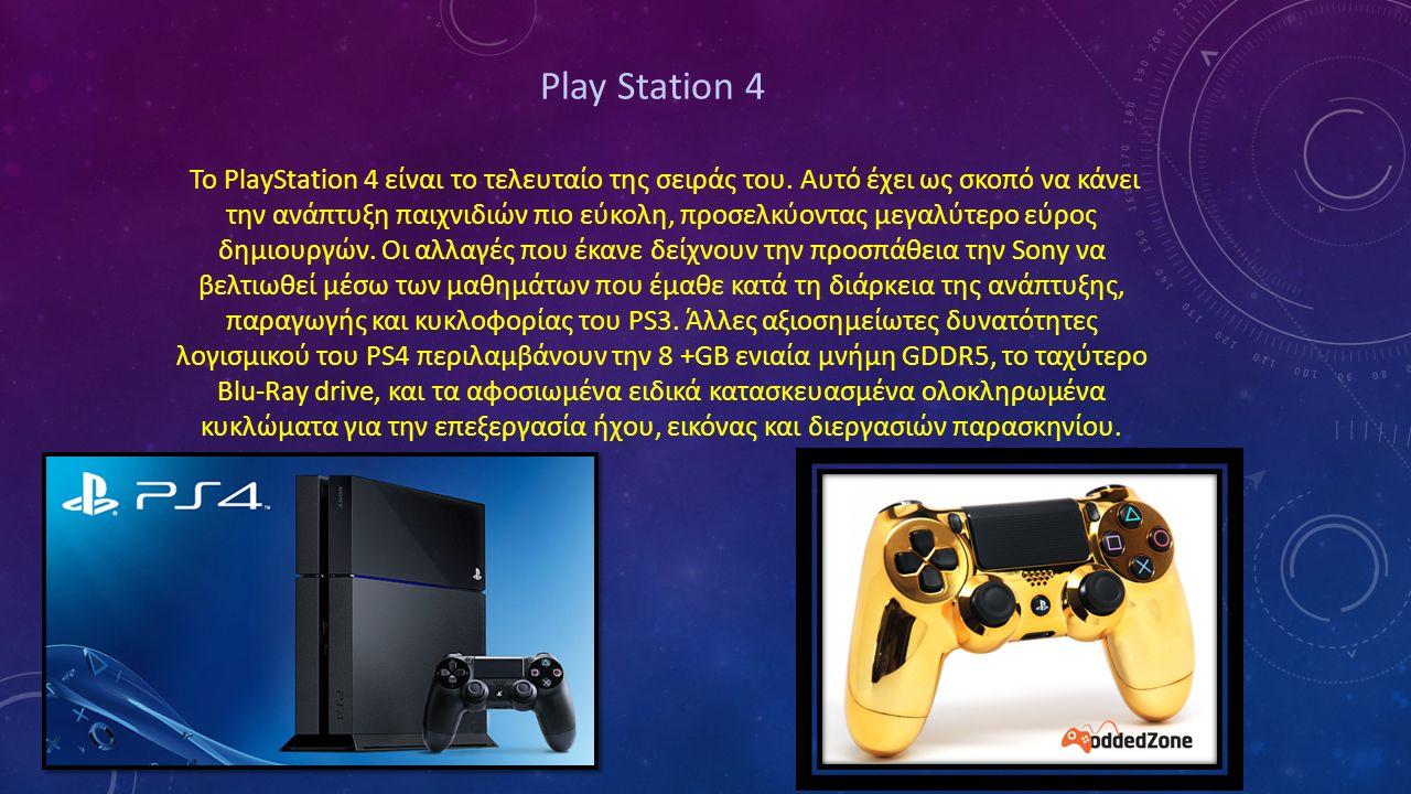 Play Station 4 Το PlayStation 4 είναι το τελευταίο της σειράς του. Αυτό έχει ως σκοπό να κάνει την ανάπτυξη παιχνιδιών πιο εύκολη, προσελκύοντας μεγαλ