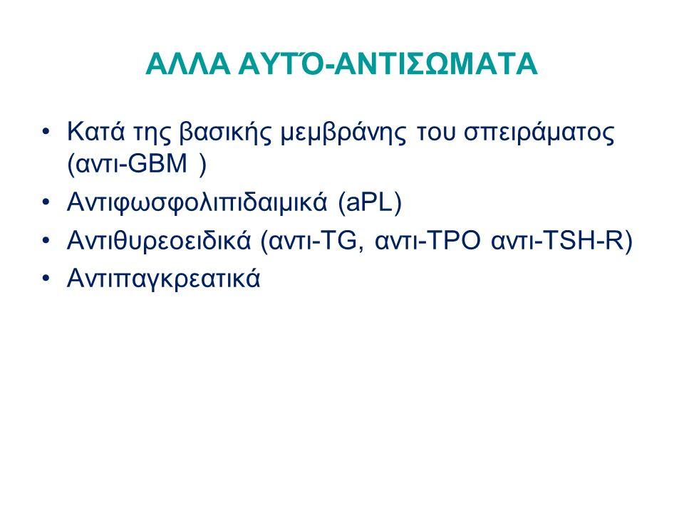 ΑΛΛΑ ΑΥΤΌ-ΑΝΤΙΣΩΜΑΤΑ Κατά της βασικής μεμβράνης του σπειράματος (αντι-GBM ) Αντιφωσφολιπιδαιμικά (aPL) Αντιθυρεοειδικά (αντι-TG, αντι-ΤΡΟ αντι-TSH-R) Αντιπαγκρεατικά