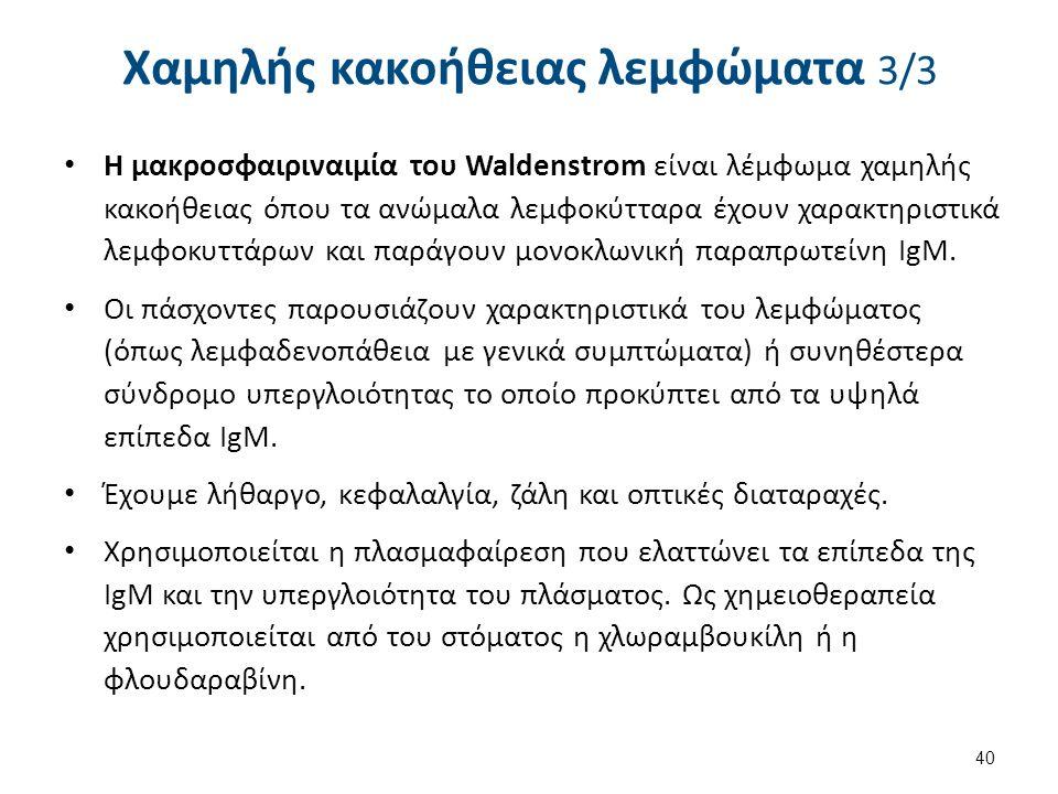 Χαμηλής κακοήθειας λεμφώματα 3/3 Η μακροσφαιριναιμία του Waldenstrom είναι λέμφωμα χαμηλής κακοήθειας όπου τα ανώμαλα λεμφοκύτταρα έχουν χαρακτηριστικ