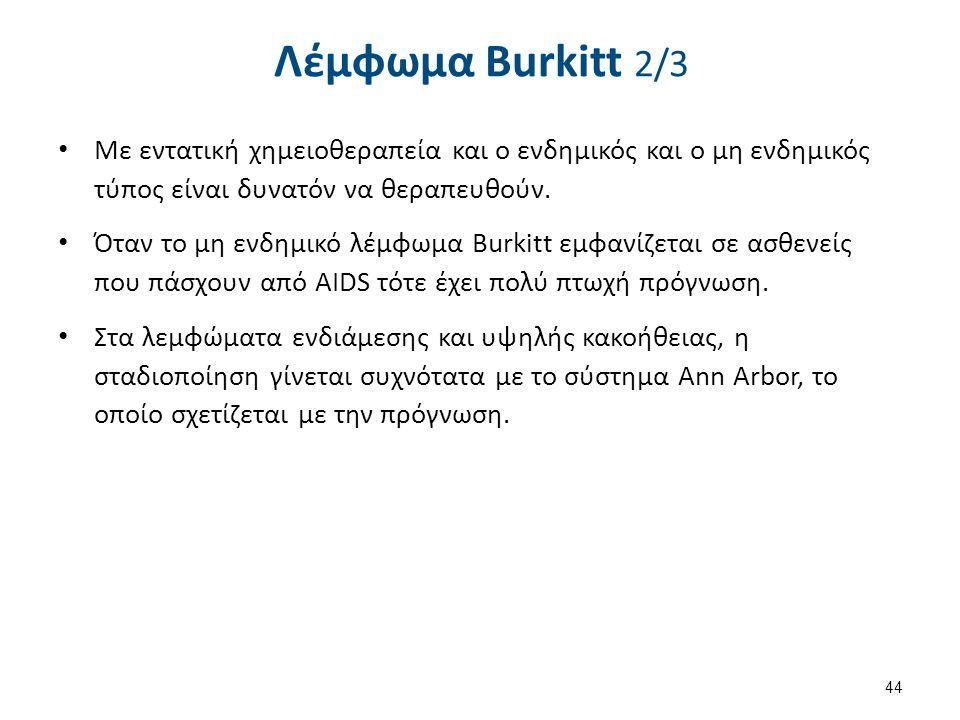 Λέμφωμα Burkitt 2/3 Με εντατική χημειοθεραπεία και ο ενδημικός και ο μη ενδημικός τύπος είναι δυνατόν να θεραπευθούν. Όταν το μη ενδημικό λέμφωμα Burk