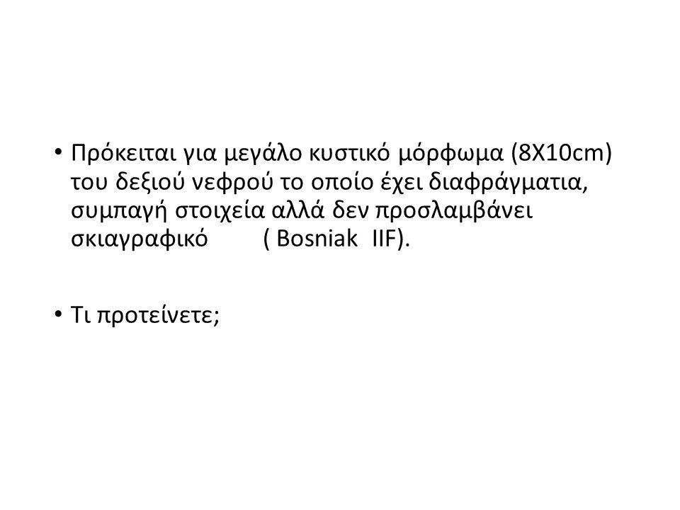 Πρόκειται για μεγάλο κυστικό μόρφωμα (8X10cm) του δεξιού νεφρού το οποίο έχει διαφράγματια, συμπαγή στοιχεία αλλά δεν προσλαμβάνει σκιαγραφικό ( Bosniak IIF).