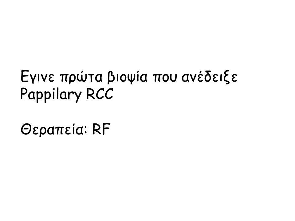 Εγινε πρώτα βιοψία που ανέδειξε Pappilary RCC Θεραπεία: RF