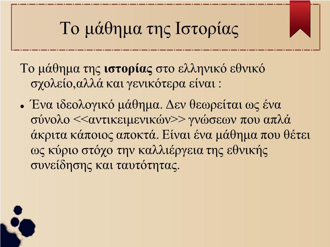 Το μάθημα της Ιστορίας Το μάθημα της ιστορίας στο ελληνικό εθνικό σχολείο,αλλά και γενικότερα είναι : Ένα ιδεολογικό μάθημα.