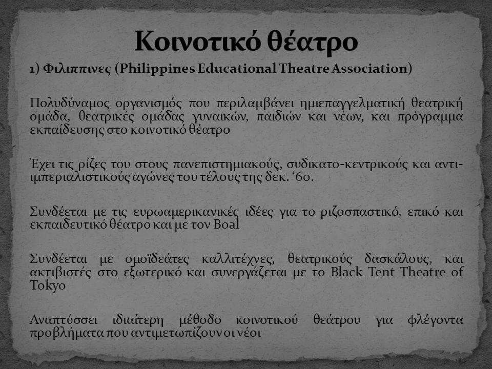 1) Φιλιππινες (Philippines Educational Theatre Association) Πολυδύναμος οργανισμός που περιλαμβάνει ημιεπαγγελματική θεατρική ομάδα, θεατρικές ομάδας γυναικών, παιδιών και νέων, και πρόγραμμα εκπαίδευσης στο κοινοτικό θέατρο Έχει τις ρίζες του στους πανεπιστημιακούς, συδικατο-κεντρικούς και αντι- ιμπεριαλιστικούς αγώνες του τέλους της δεκ.