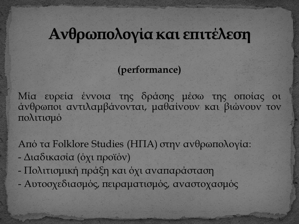 (performance) Μία ευρεία έννοια της δράσης μέσω της οποίας οι άνθρωποι αντιλαμβάνονται, μαθαίνουν και βιώνουν τον πολιτισμό Από τα Folklore Studies (ΗΠΑ) στην ανθρωπολογία: - Διαδικασία (όχι προϊόν) - Πολιτισμική πράξη και όχι αναπαράσταση - Αυτοσχεδιασμός, πειραματισμός, αναστοχασμός