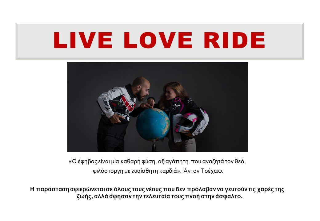 LIVE LOVE RIDE «Ο έφηβος είναι μία καθαρή φύση, αξιαγάπητη, που αναζητά τον θεό, φιλόστοργη με ευαίσθητη καρδιά». 'Aντον Τσέχωφ. Η παράσταση αφιερώνετ
