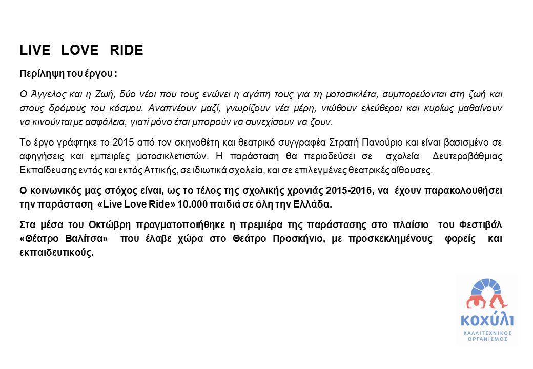LIVE LOVE RIDE Περίληψη του έργου : Ο Άγγελος και η Ζωή, δύο νέοι που τους ενώνει η αγάπη τους για τη μοτοσικλέτα, συμπορεύονται στη ζωή και στους δρό
