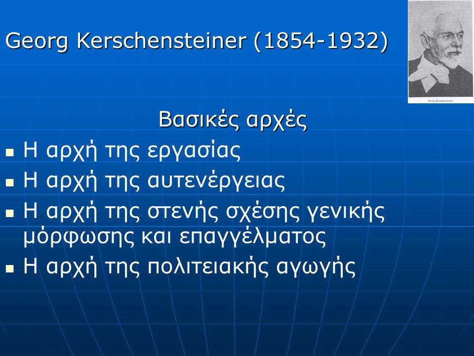 Βασικές αρχές Η αρχή της εργασίας Η αρχή της αυτενέργειας Η αρχή της στενής σχέσης γενικής μόρφωσης και επαγγέλματος Η αρχή της πολιτειακής αγωγής Georg Kerschensteiner (1854-1932)