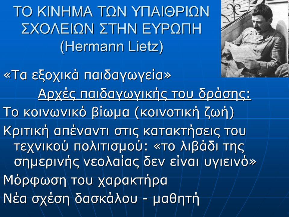 ΤΟ ΚΙΝΗΜΑ ΤΩΝ ΥΠΑΙΘΡΙΩΝ ΣΧΟΛΕΙΩΝ ΣΤΗΝ ΕΥΡΩΠΗ (Hermann Lietz) «Τα εξοχικά παιδαγωγεία» Αρχές παιδαγωγικής του δράσης: Το κοινωνικό βίωμα (κοινοτική ζωή) Κριτική απέναντι στις κατακτήσεις του τεχνικού πολιτισμού: «το λιβάδι της σημερινής νεολαίας δεν είναι υγιεινό» Μόρφωση του χαρακτήρα Νέα σχέση δασκάλου - μαθητή