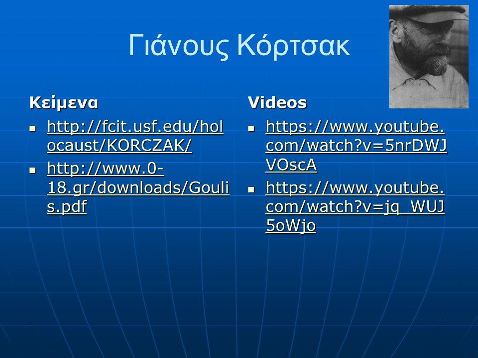 Γιάνους Κόρτσακ Κείμενα http://fcit.usf.edu/hol ocaust/KORCZAK/ http://fcit.usf.edu/hol ocaust/KORCZAK/ http://fcit.usf.edu/hol ocaust/KORCZAK/ http://fcit.usf.edu/hol ocaust/KORCZAK/ http://www.0- 18.gr/downloads/Gouli s.pdf http://www.0- 18.gr/downloads/Gouli s.pdf http://www.0- 18.gr/downloads/Gouli s.pdf http://www.0- 18.gr/downloads/Gouli s.pdfVideos https://www.youtube.