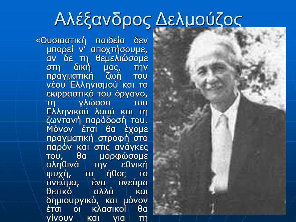 Αλέξανδρος Δελμούζος «Ουσιαστική παιδεία δεν μπορεί ν' αποχτήσουμε, αν δε τη θεμελιώσομε στη δική μας, την πραγματική ζωή του νέου Ελληνισμού και το ε
